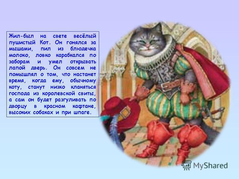 Жил-был на свете весёлый пушистый Кот. Он гонялся за мышами, пил из блюдечка молоко, ловко карабкался по заборам и умел открывать лапой дверь. Он совсем не помышлял о том, что настанет время, когда ему, обычному коту, станут низко кланяться господа и