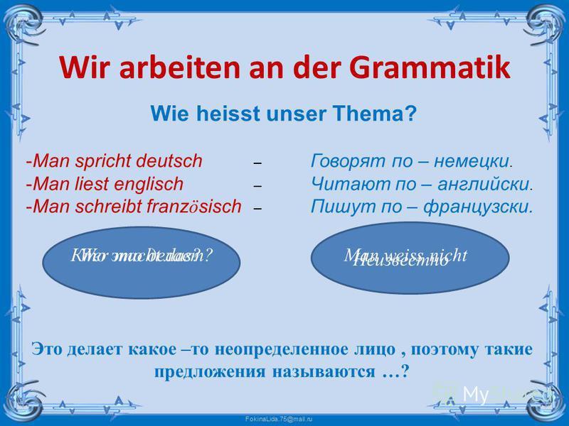 FokinaLida.75@mail.ru Wir arbeiten an der Grammatik Wie heisst unser Thema? -Man spricht deutsch – Говорят по – немецки. -Man liest englisch – Читают по – английски. -Man schreibt franz ö sisch – Пишут по – французски. Это делает какое –то неопределе