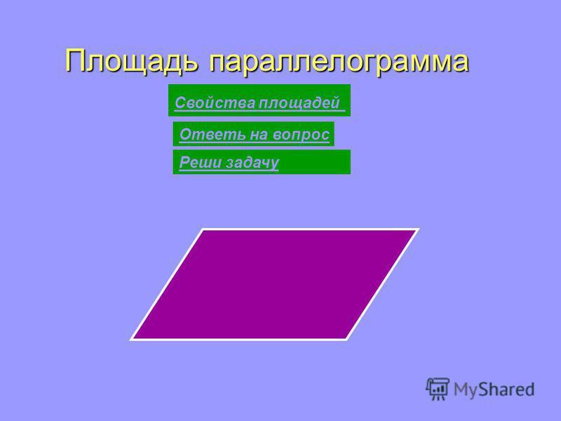 Площадь параллелограмма Свойства площадей Ответь на вопрос Реши задачу
