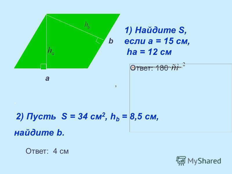 . 2) Пусть S = 34 см 2, h b = 8,5 см, найдите b. а b 1) Найдите S, если а = 15 см, ha = 12 см Ответ: 180 Ответ: 4 см