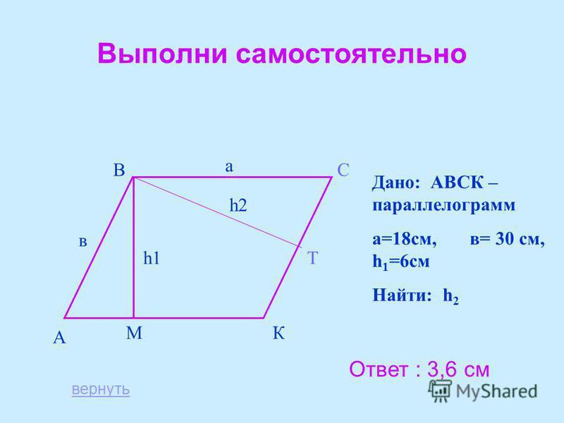 Выполни самостоятельно А ВС КМ Т а в h1 h2 Дано: АВСК – параллелограмм а=18 см, в= 30 см, h 1 =6 см Найти: h 2 Ответ : 3,6 см вернуть