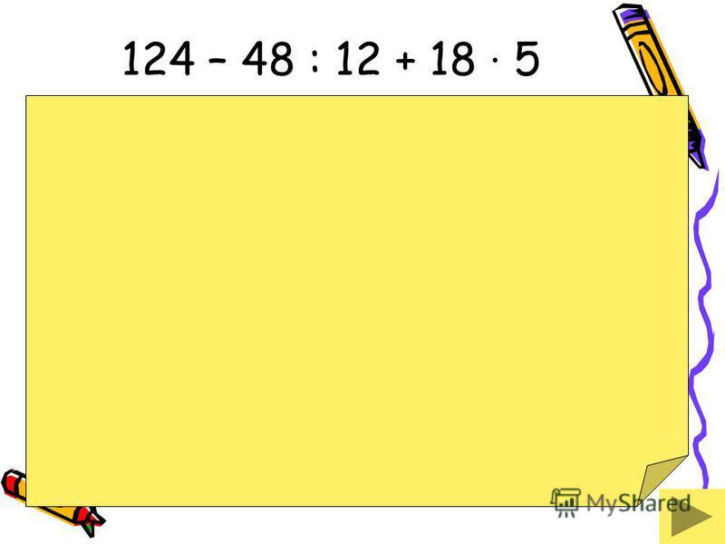124 – 48 : 12 + 18 · 5