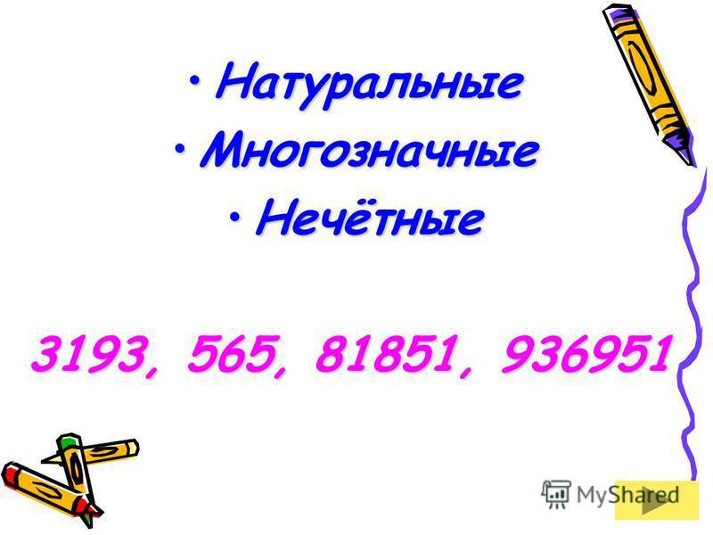 Натуральные Натуральные Многозначные Многозначные Нечётные Нечётные 3193, 565, 81851, 936951