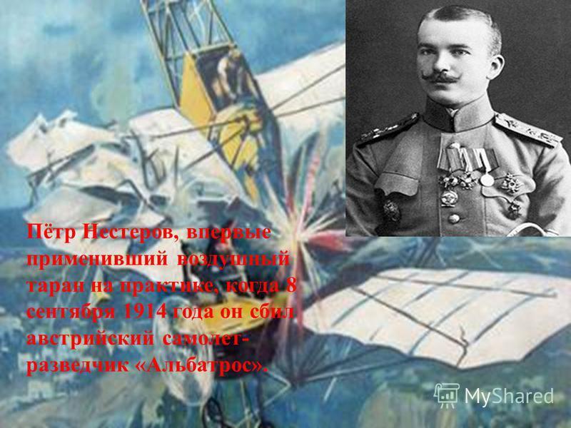 Пётр Нестеров, впервые применивший воздушный таран на практике, когда 8 сентября 1914 года он сбил австрийский самолет- разведчик «Альбатрос».