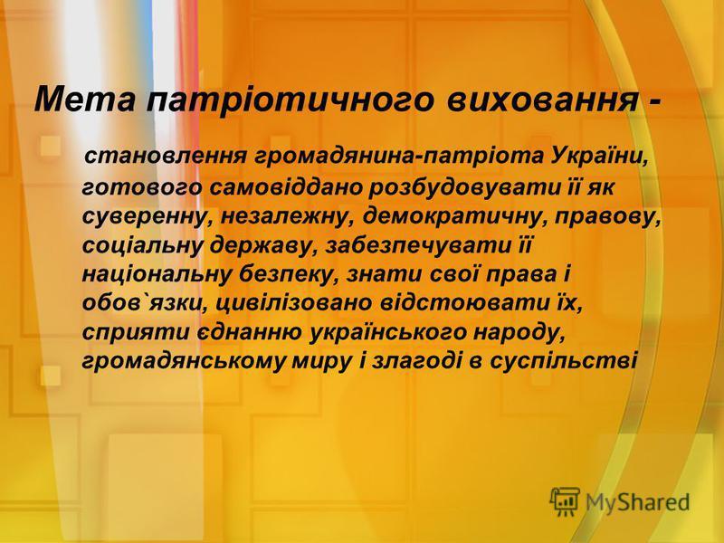 Мета патріотичного виховання - становлення громадянина-патріота України, готового самовіддано розбудовувати її як суверенну, незалежну, демократичну, правову, соціальну державу, забезпечувати її національну безпеку, знати свої права і обов`язки, циві
