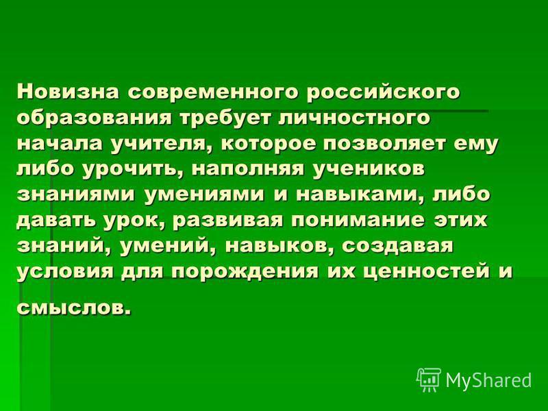 Новизна современного российского образования требует личностного начала учителя, которое позволяет ему либо упрочить, наполняя учеников знаниями умениями и навыками, либо давать урок, развивая понимание этих знаний, умений, навыков, создавая условия