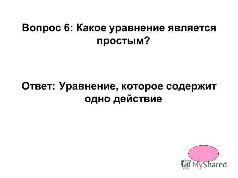 Вопрос 5: Какие бывают уравнения? Ответ: Простые и сложные