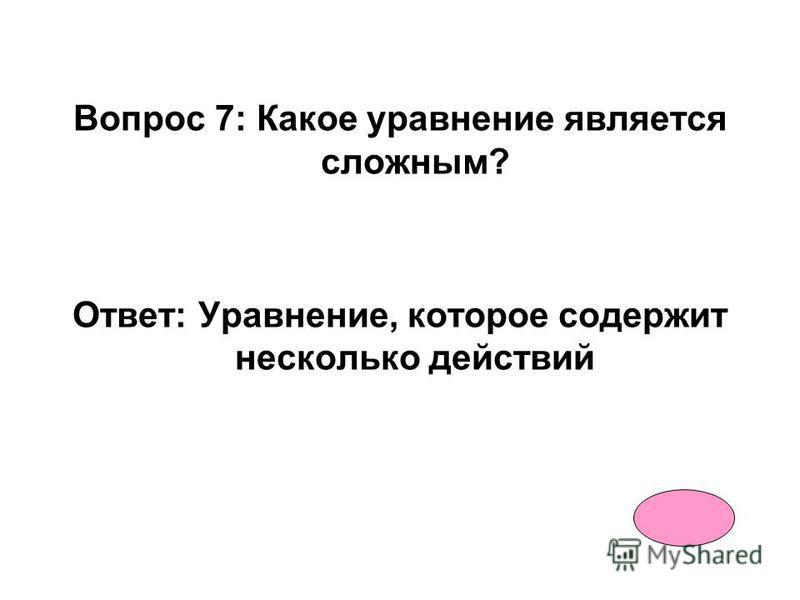 Вопрос 6: Какое уравнение является простым? Ответ: Уравнение, которое содержит одно действие