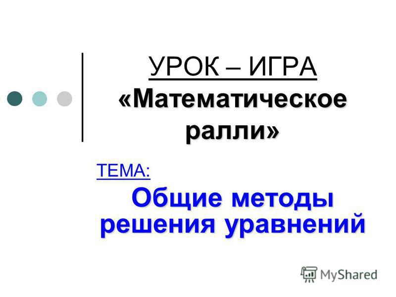 «Математическое ралли» УРОК – ИГРА «Математическое ралли» ТЕМА: Общие методы решения уравнений