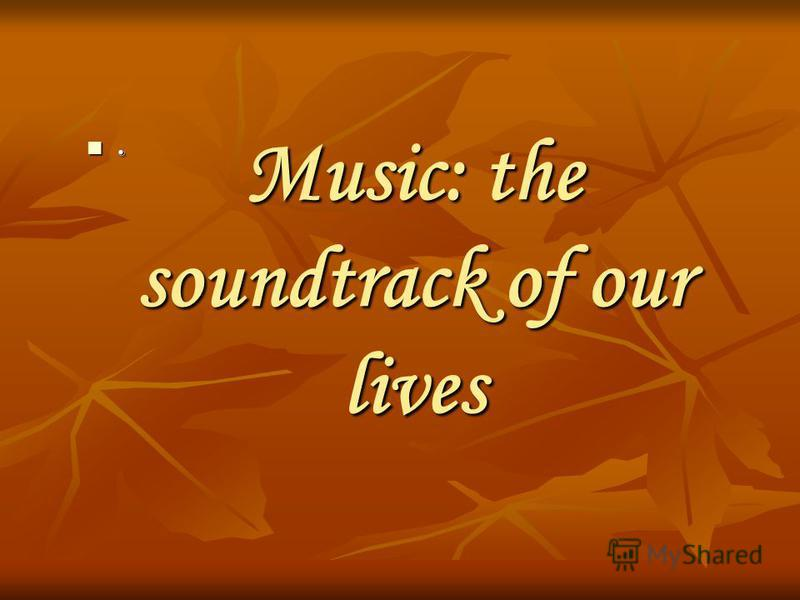 Music: the soundtrack of our lives.