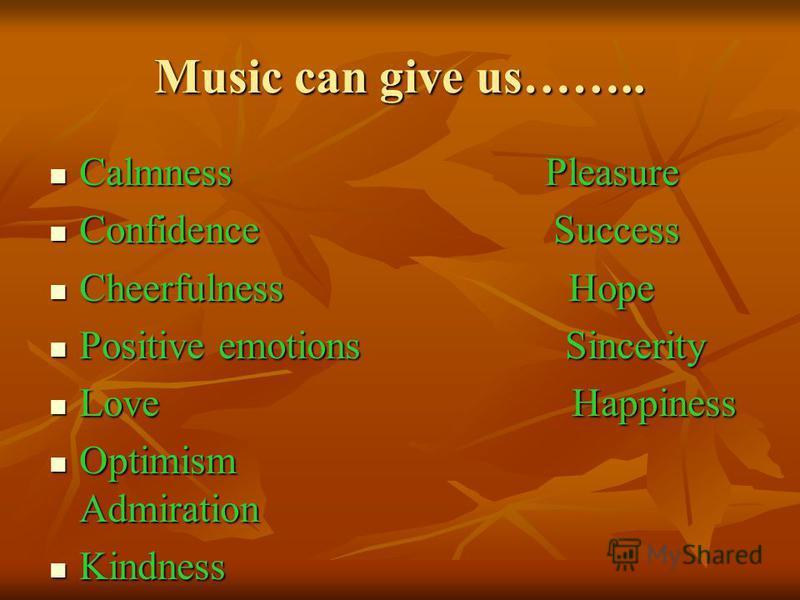 Music can give us…….. Calmness Pleasure Calmness Pleasure Confidence Success Confidence Success Cheerfulness Hope Cheerfulness Hope Positive emotions Sincerity Positive emotions Sincerity Love Happiness Love Happiness Optimism Admiration Optimism Adm