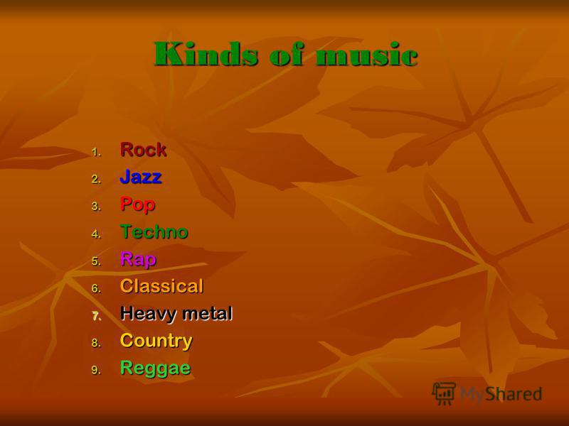 Kinds of music 1. Rock 2. Jazz 3. Pop 4. Techno 5. Rap 6. Classical 7. Heavy metal 8. Country 9. Reggae
