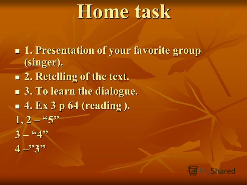 Home task 1. Presentation of your favorite group (singer). 1. Presentation of your favorite group (singer). 2. Retelling of the text. 2. Retelling of the text. 3. To learn the dialogue. 3. To learn the dialogue. 4. Ex 3 p 64 (reading ). 4. Ex 3 p 64