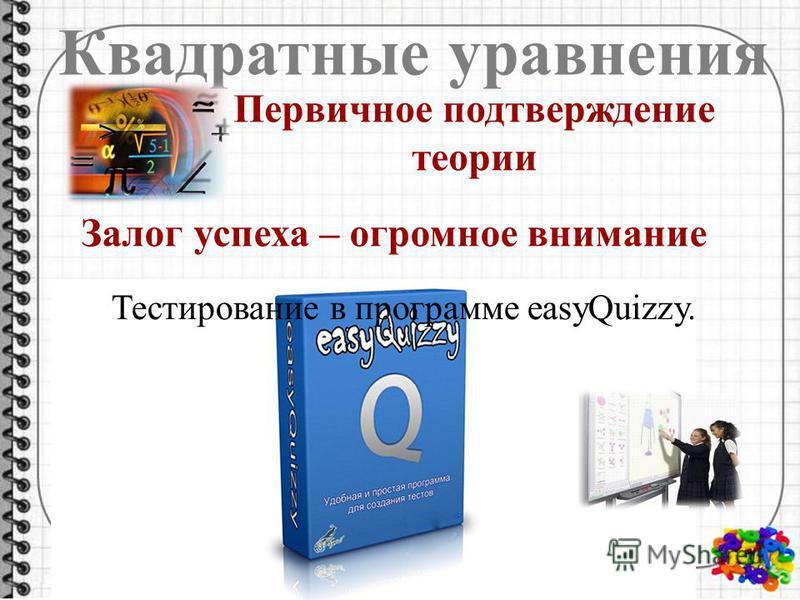 Квадратные уравнения Тестирование в программе easyQuizzy. Первичное подтверждение теории Залог успеха – огромное внимание