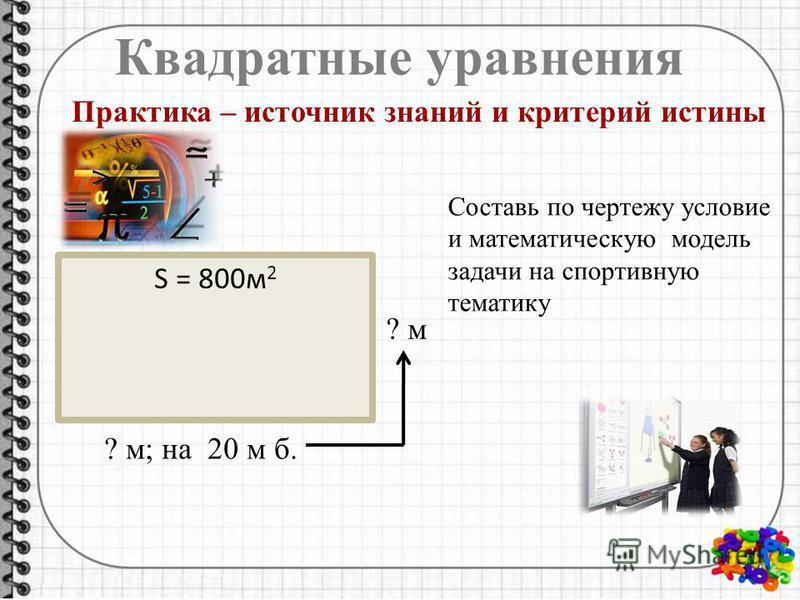 Квадратные уравнения Практика – источник знаний и критерий истины S = 800 м 2 ? м; на 20 м б. ? м Составь по чертежу условие и математическую модель задачи на спортивную тематику
