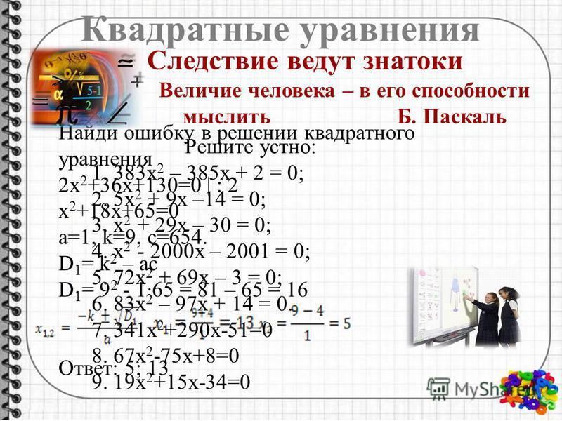 Квадратные уравнения Следствие ведут знатоки Найди ошибку в решении квадратного уравнения 2 х 2 +36 х+130=0 | : 2 х 2 +18 х+65=0 a=1, k=9, c=654. D 1 = k 2 – ac D 1 = 9 2 - 1·65 = 81 – 65 = 16 Ответ: 5; 13 Величие человека – в его способности мыслить