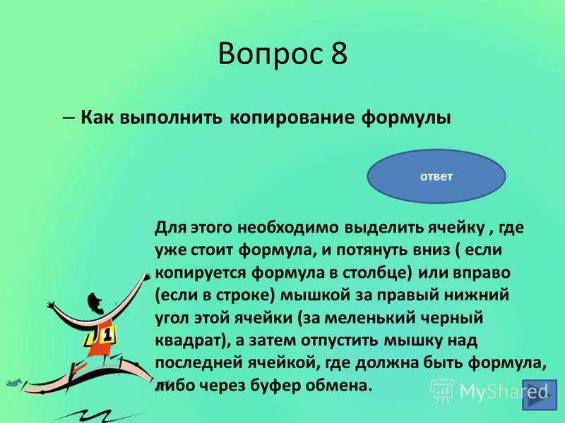 Вопрос 8 – Как выполнить копирование формулы Для этого необходимо выделить ячейку, где уже стоит формула, и потянуть вниз ( если копируется формула в столбце) или вправо (если в строке) мышкой за правый нижний угол этой ячейки (за меленький черный кв