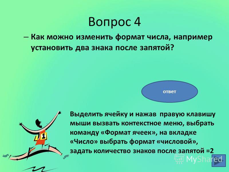 Вопрос 4 – Как можно изменить формат числа, например установить два знака после запятой? Выделить ячейку и нажав правую клавишу мыши вызвать контекстное меню, выбрать команду «Формат ячеек», на вкладке «Число» выбрать формат «числовой», задать количе
