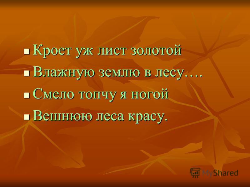 Кроет уж лист золотой Кроет уж лист золотой Влажную землю в лесу…. Влажную землю в лесу…. Смело топчу я ногой Смело топчу я ногой Вешнюю леса красу. Вешнюю леса красу.