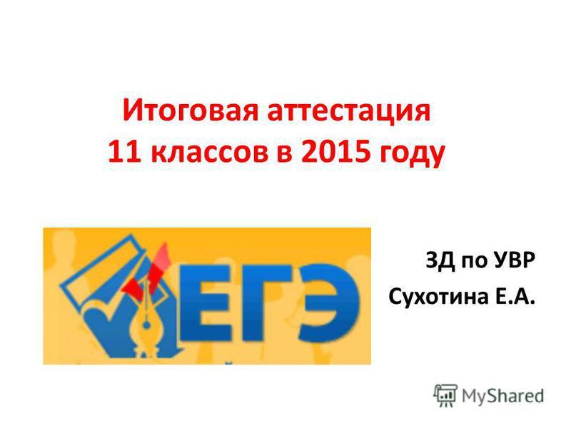 Итоговая аттестация 11 классов в 2015 году ЗД по УВР Сухотина Е.А.