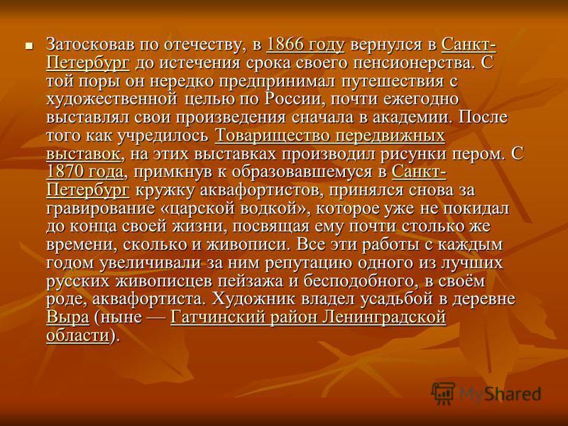 Затосковав по отечеству, в 1866 году вернулся в Санкт- Петербург до истечения срока своего пенсионерства. С той поры он нередко предпринимал путешествия с художественной целью по России, почти ежегодно выставлял свои произведения сначала в академии.