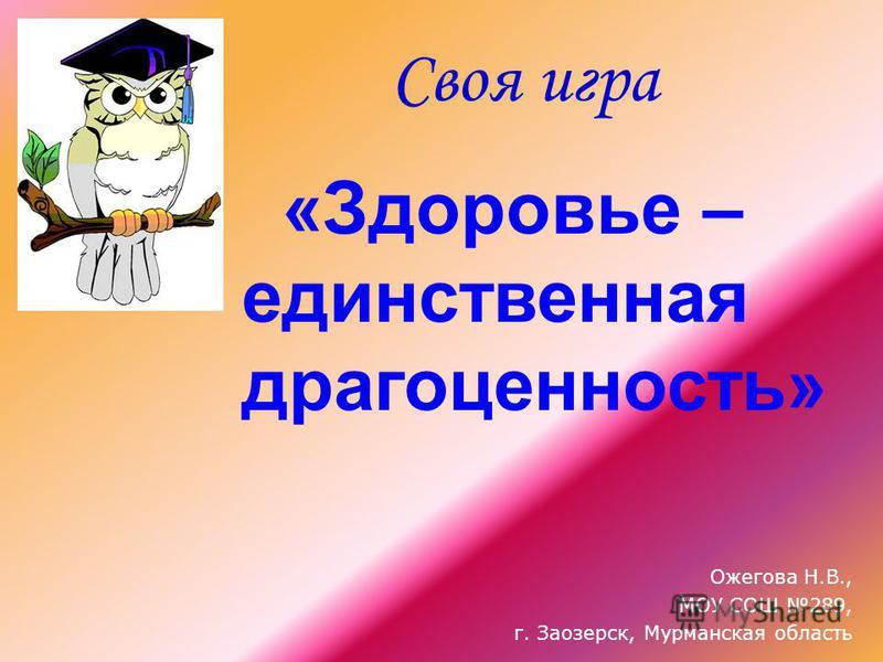 Своя игра «Здоровье – единственная драгоценность» Ожегова Н.В., МОУ СОШ 289, г. Заозерск, Мурманская область
