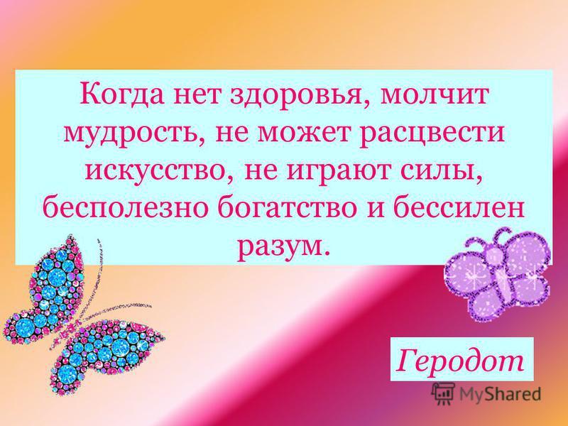 Когда нет здоровья, молчит мудрость, не может расцвести искусство, не играют силы, бесполезно богатство и бессилен разум. Геродот