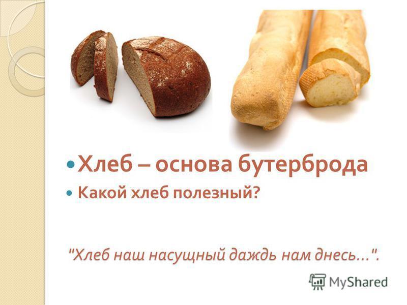 Хлеб наш насущный даждь нам днесь.... Хлеб – основа бустерброда Какой хлеб полезный ?