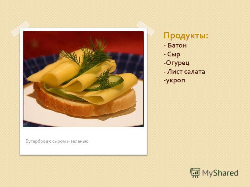 Продукты : - Батон - Сыр - Огурец - Лист салата - укроп Бутерброд с сыром и зеленью