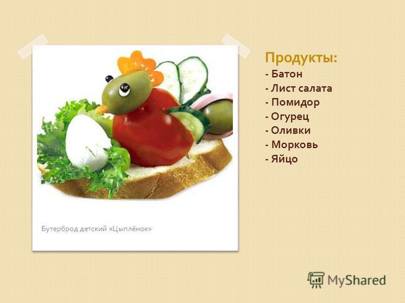 Продукты : - Батон - Лист салата - Помидор - Огурец - Оливки - Морковь - Яйцо Бутерброд детский « Цыплёнок »