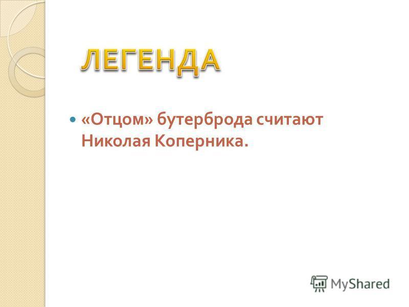 « Отцом » бустерброда считают Николая Коперника.