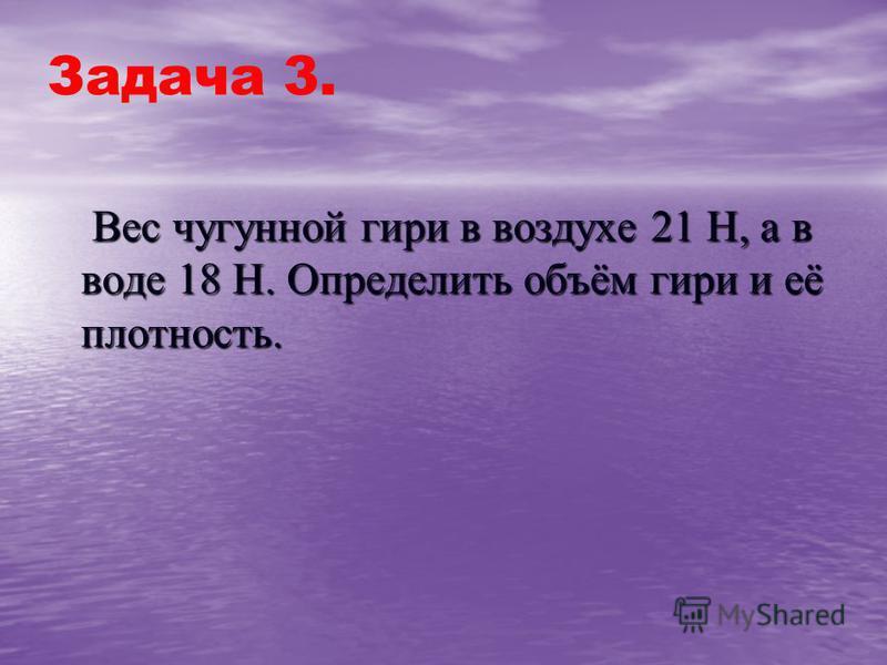 Задача 3. Вес чугунной гири в воздухе 21 Н, а в воде 18 Н. Определить объём гири и её плотность. Вес чугунной гири в воздухе 21 Н, а в воде 18 Н. Определить объём гири и её плотность.