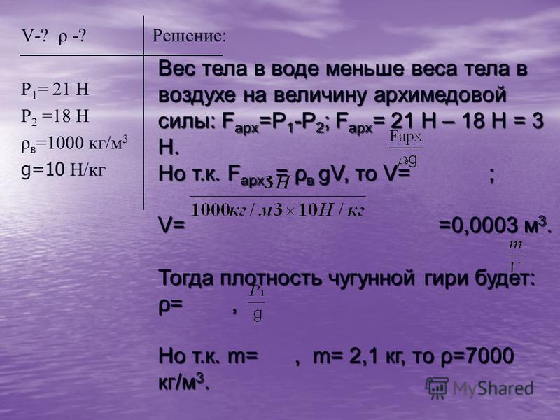 V-? ρ -? Решение: Р 1 = 21 Н Р 2 =18 Н ρ в =1000 кг/м 3 g=10 H/кг Вес тела в воде меньше веса тела в воздухе на величину архимедовой силы: F арх =Р 1 -Р 2 ; F арх = 21 Н – 18 Н = 3 Н. Но т.к. F арх. = ρ в gV, то V= ; V= =0,0003 м 3. Тогда плотность ч