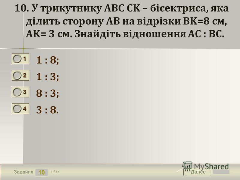 Далее 10 Задание 1 бал. 1111 2222 3333 4444 10. У трикутнику ABC CK – бісектриса, яка ділить сторону AB на відрізки BK=8 см, АK= 3 см. Знайдіть відношення AC : BC. 1 : 8; 1 : 3; 8 : 3; 3 : 8.