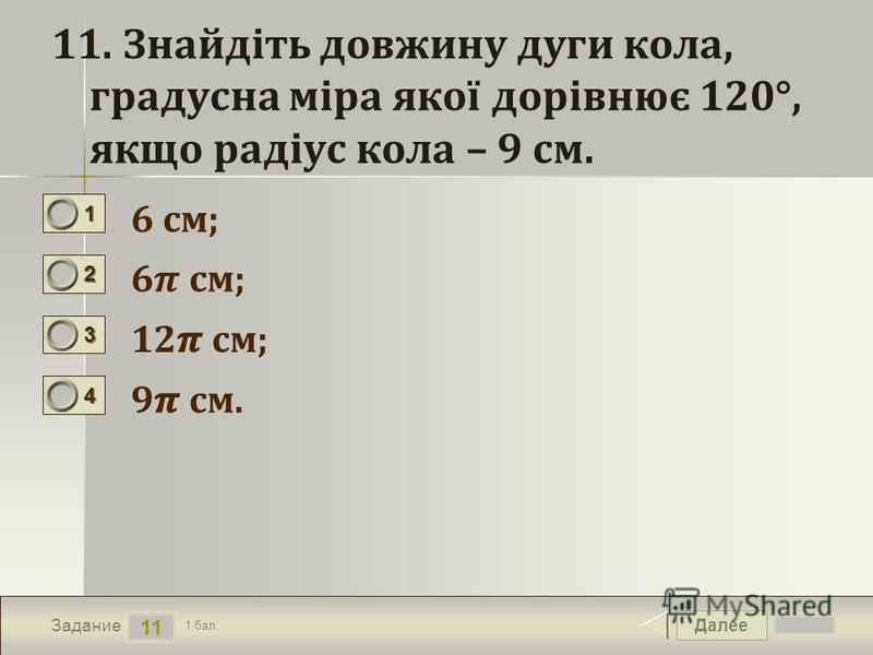 Далее 11 Задание 1 бал. 1111 2222 3333 4444 11. Знайдіть довжину дуги кола, градусна міра якої дорівнює 120°, якщо радіус кола – 9 см. 6 см; 12 см; 9 см.