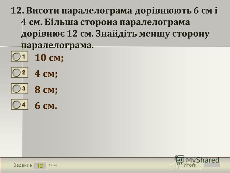 Итоги 12 Задание 1 бал. 1111 2222 3333 4444 12. Висоти паралелограма дорівнюють 6 см і 4 см. Більша сторона паралелограма дорівнює 12 см. Знайдіть меншу сторону паралелограма. 10 см; 4 см; 8 см; 6 см.