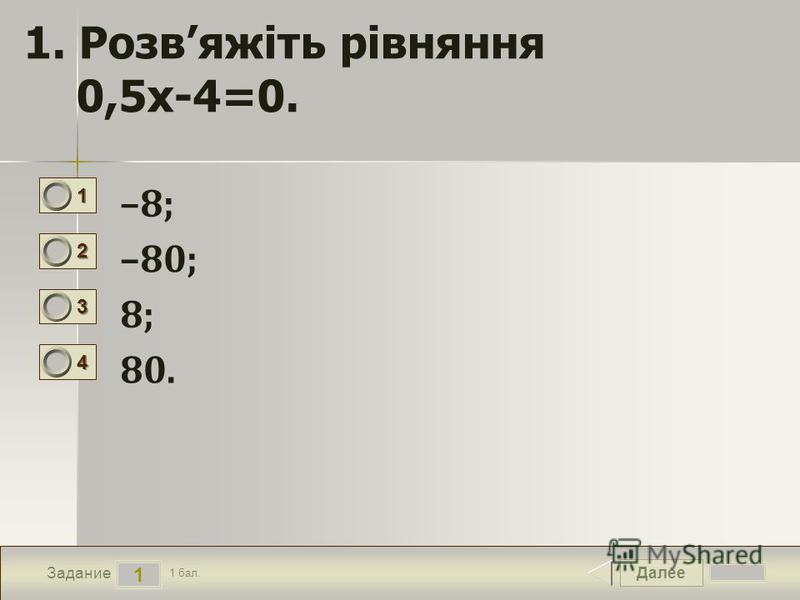 Далее 1 Задание 1 бал. 1111 2222 3333 4444 1. Розвяжіть рівняння 0,5x-4=0. –8; –80; 8; 80.