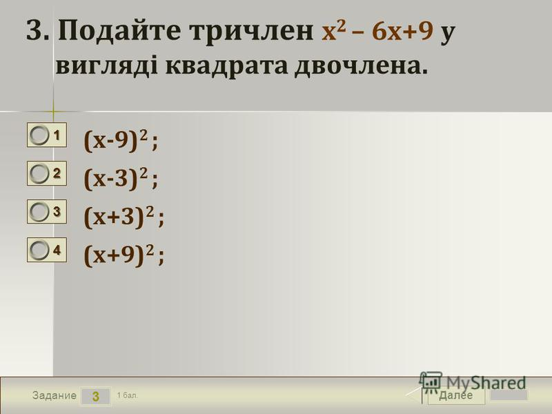 Далее 3 Задание 1 бал. 1111 2222 3333 4444 3. Подайте тричлен х 2 – 6х+9 у вигляді квадрата двочлена. (х-9) 2 ; (х-3) 2 ; (х+3) 2 ; (х+9) 2 ;