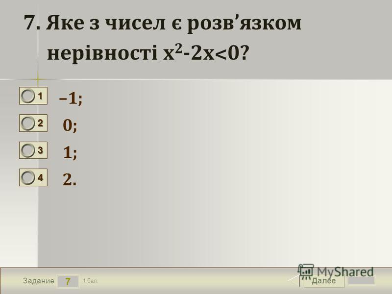 Далее 7 Задание 1 бал. 1111 2222 3333 4444 7. Яке з чисел є розвязком нерівності х 2 -2х˂0? –1; 0; 1; 2.