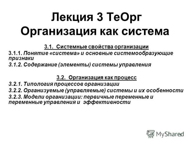 1 Лекция 3 Те Орг Организация как система 3.1. Системные свойства организации 3.1.1. Понятие «система» и основные системообразующие признаки 3.1.2. Содержание (элементы) системы управления 3.2. Организация как процесс 3.2.1. Типология процессов орган