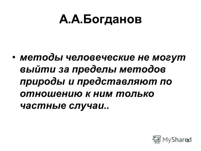 8 А.А.Богданов методы человеческие не могут выйти за пределы методов природы и представляют по отношению к ним только частные случаи..