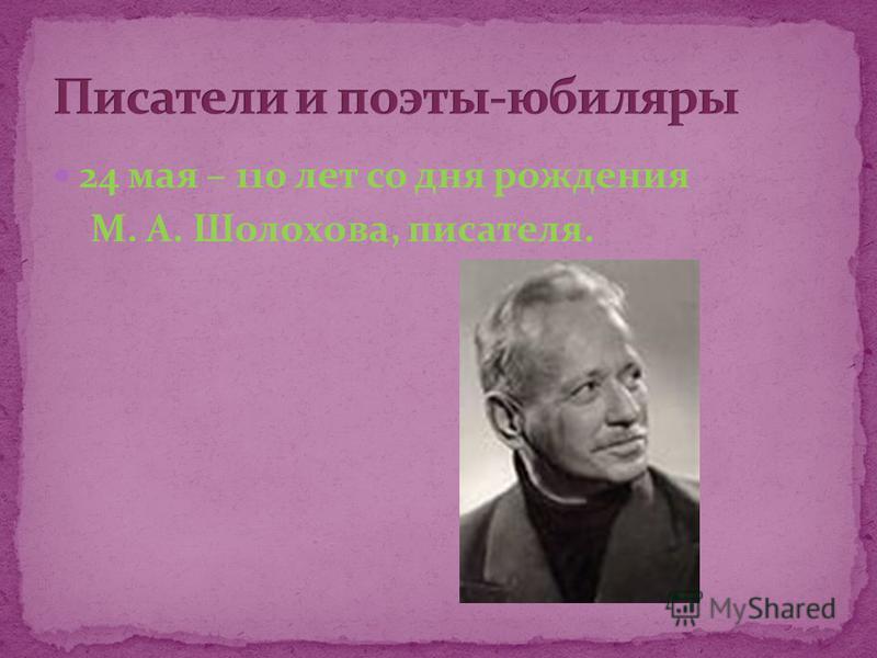 24 мая – 110 лет со дня рождения М. А. Шолохова, писателя.