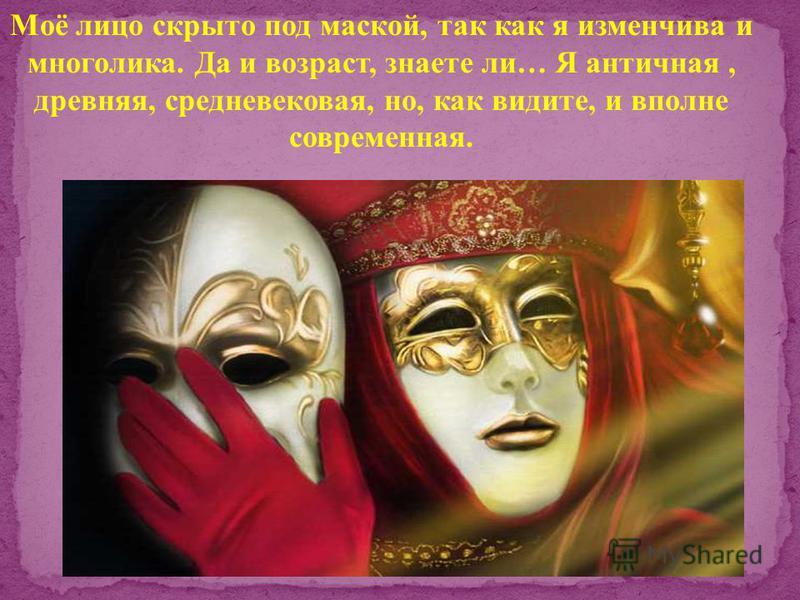 Моё лицо скрыто под маской, так как я изменчива и многолика. Да и возраст, знаете ли… Я античная, древняя, средневековая, но, как видите, и вполне современная.