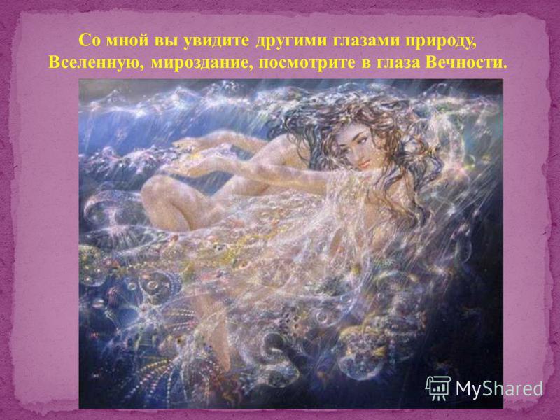 Со мной вы увидите другими глазами природу, Вселенную, мироздание, посмотрите в глаза Вечности.