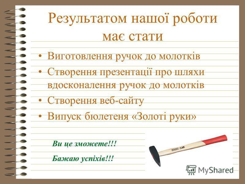 Результатом нашої роботи має стати Виготовлення ручок до молотків Створення презентації про шляхи вдосконалення ручок до молотків Створення веб-сайту Випуск бюлетеня «Золоті руки» Ви це зможете!!! Бажаю успіхів!!!