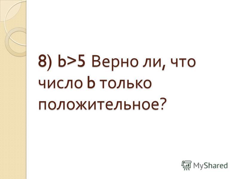 8) b>5 Верно ли, что число b только положительное ?