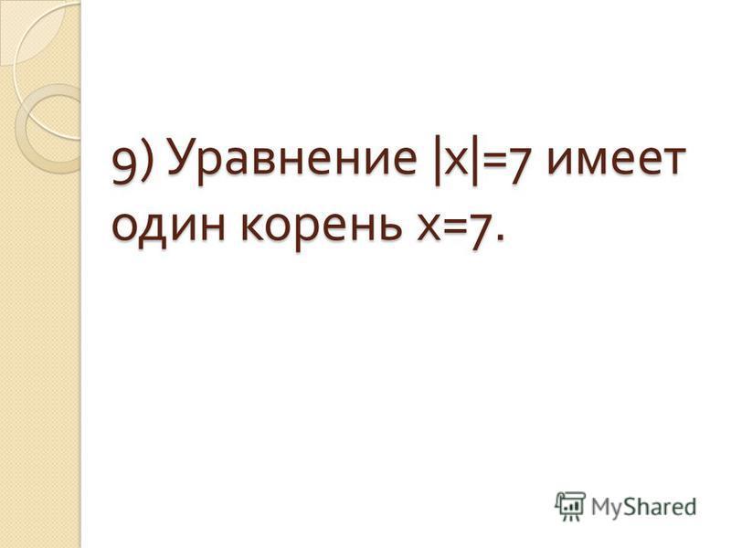 9) Уравнение | х |=7 имеет один корень х =7.