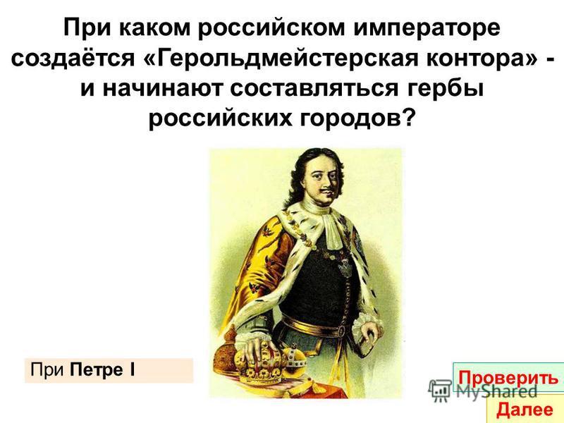При каком российском императоре создаётся «Герольдмейстерская контора» - и начинают составляться гербы российских городов? При Петре I Проверить Далее