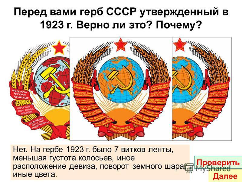 Перед вами герб СССР утвержденный в 1923 г. Верно ли это? Почему? Нет. На гербе 1923 г. было 7 витков ленты, меньшая густота колосьев, иное расположение девиза, поворот земного шара, иные цвета. Проверить Далее
