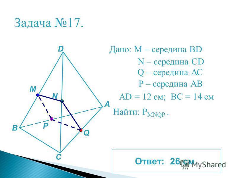 Задача 17. Дано: М – середина BD A B D C N M Р Q N – середина CD Q – середина АС P – середина АВ АD = 12 см; ВС = 14 см Найти: P MNQP. Ответ: 26 см.
